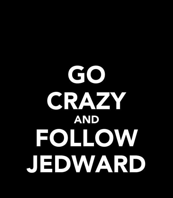 GO CRAZY AND FOLLOW JEDWARD