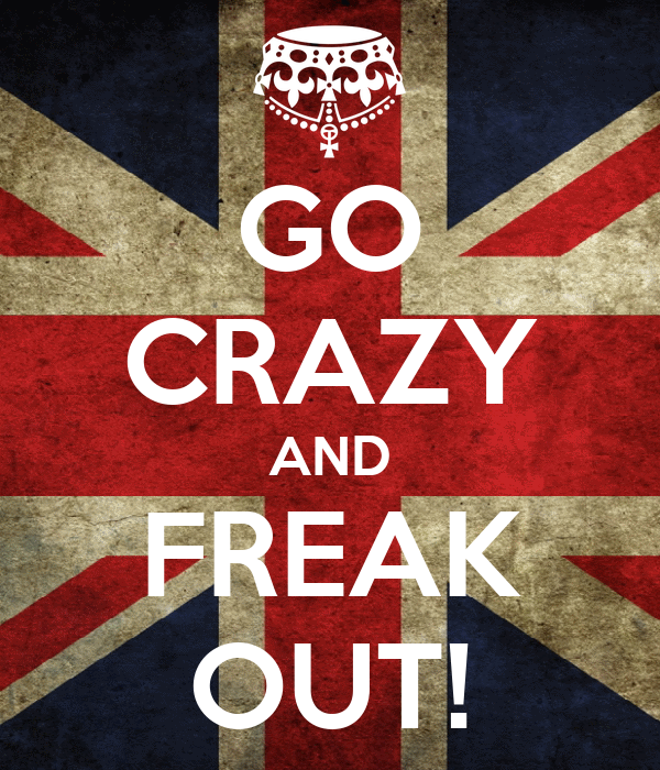 GO CRAZY AND FREAK OUT!