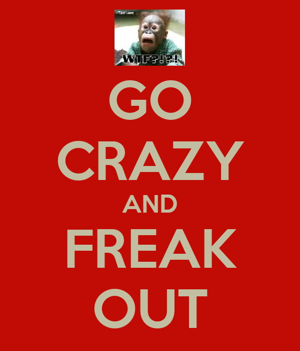 GO CRAZY AND FREAK OUT