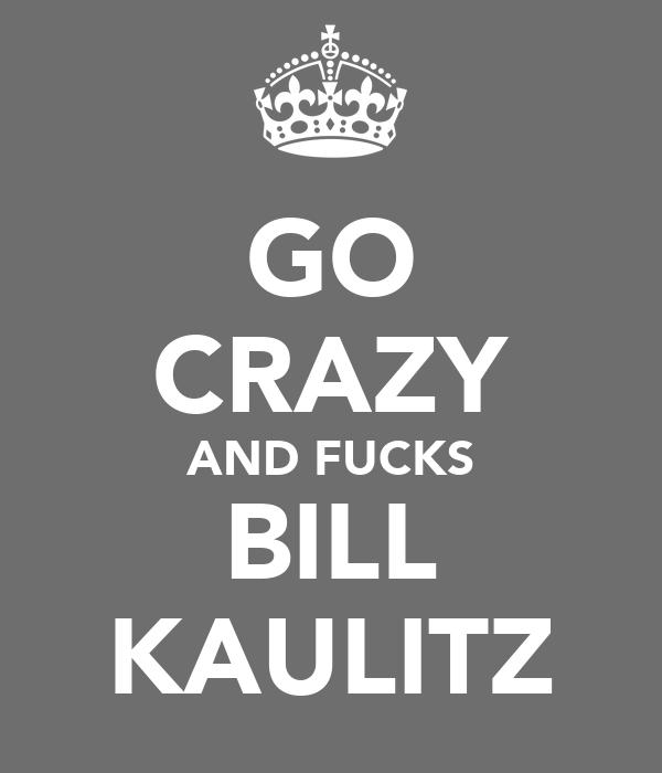GO CRAZY AND FUCKS BILL KAULITZ