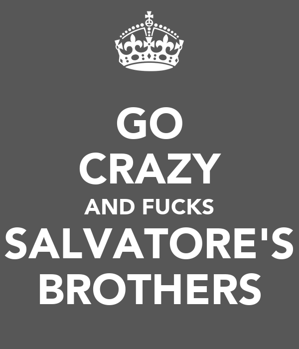 GO CRAZY AND FUCKS SALVATORE'S BROTHERS