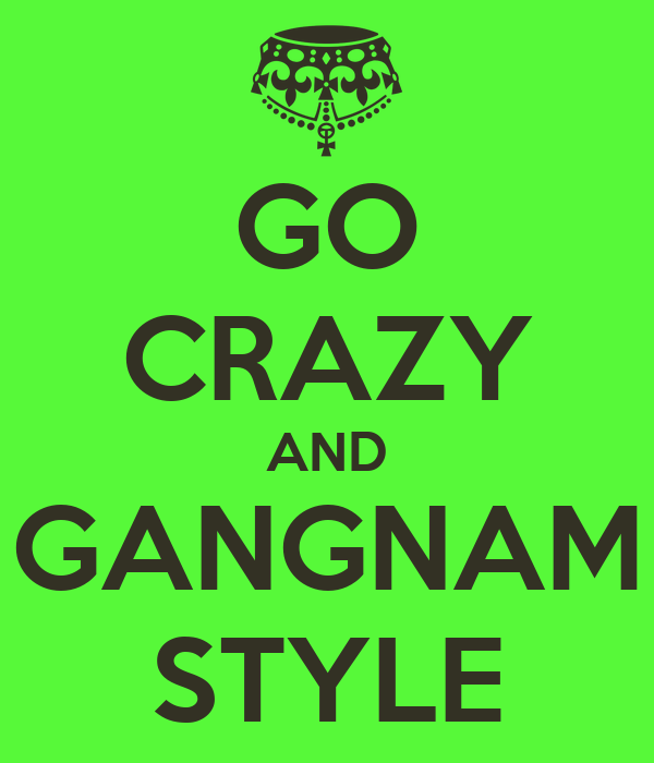 GO CRAZY AND GANGNAM STYLE