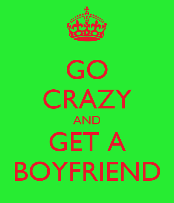 GO CRAZY AND GET A BOYFRIEND