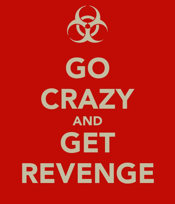 GO CRAZY AND GET REVENGE