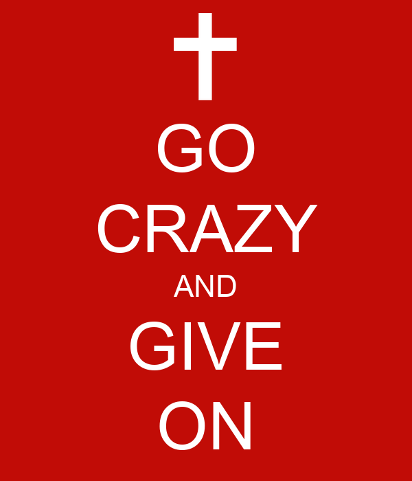 GO CRAZY AND GIVE ON
