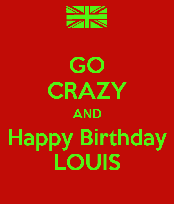 GO CRAZY AND Happy Birthday LOUIS