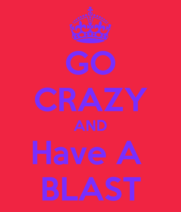 GO CRAZY AND Have A  BLAST