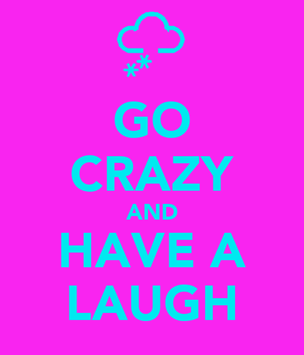 GO CRAZY AND HAVE A LAUGH