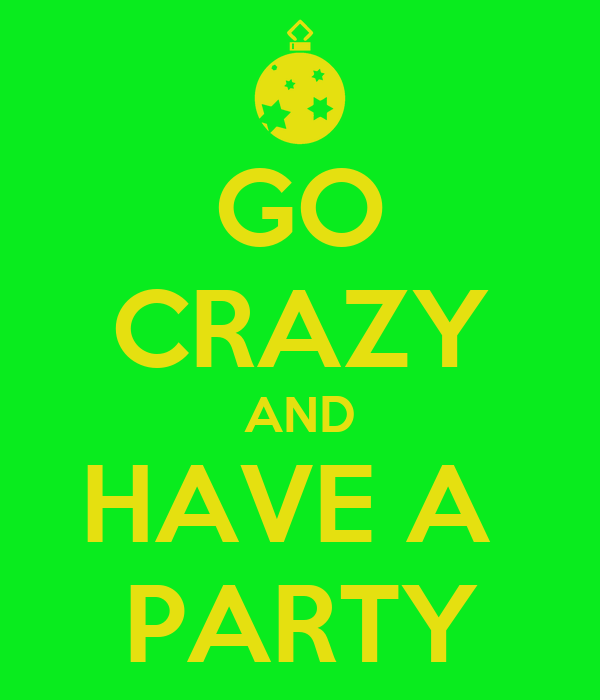 GO CRAZY AND HAVE A  PARTY
