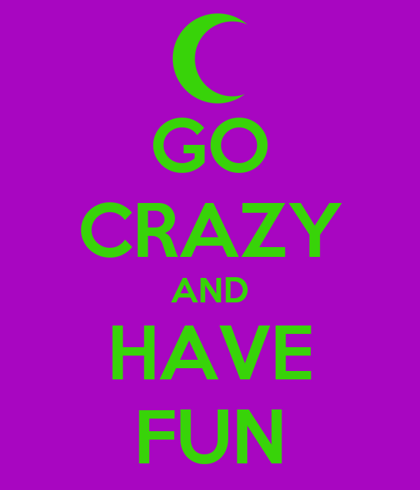 GO CRAZY AND HAVE FUN