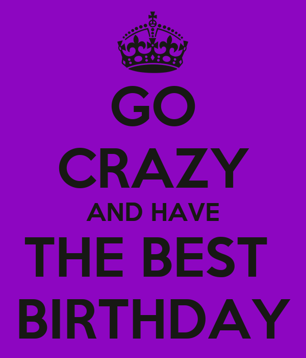 GO CRAZY AND HAVE THE BEST  BIRTHDAY