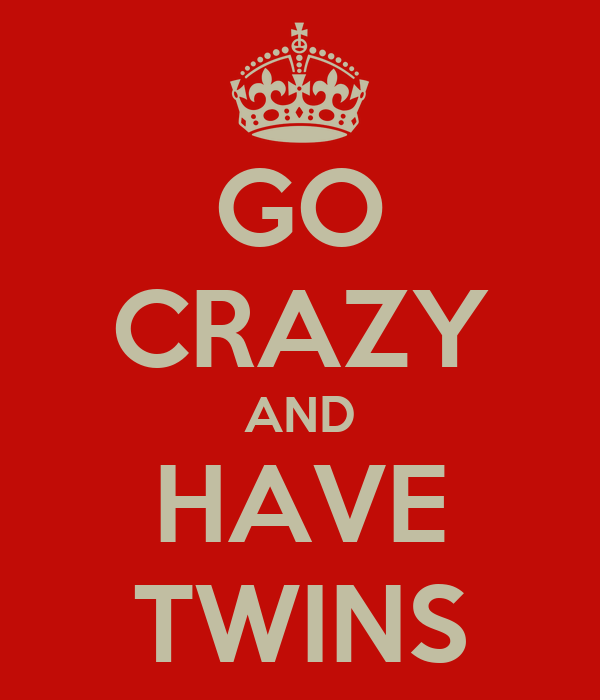 GO CRAZY AND HAVE TWINS