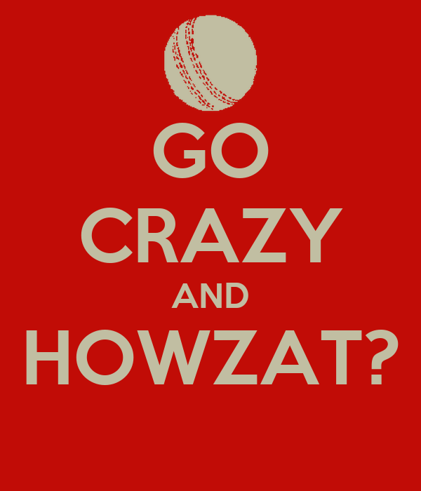 GO CRAZY AND HOWZAT?