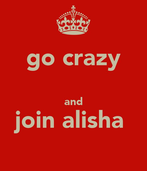 go crazy  and join alisha