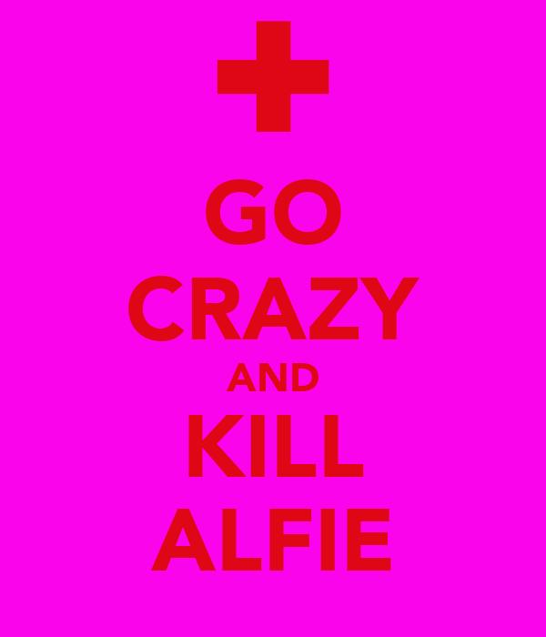GO CRAZY AND KILL ALFIE