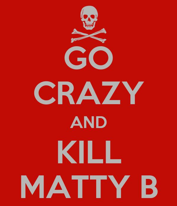 GO CRAZY AND KILL MATTY B