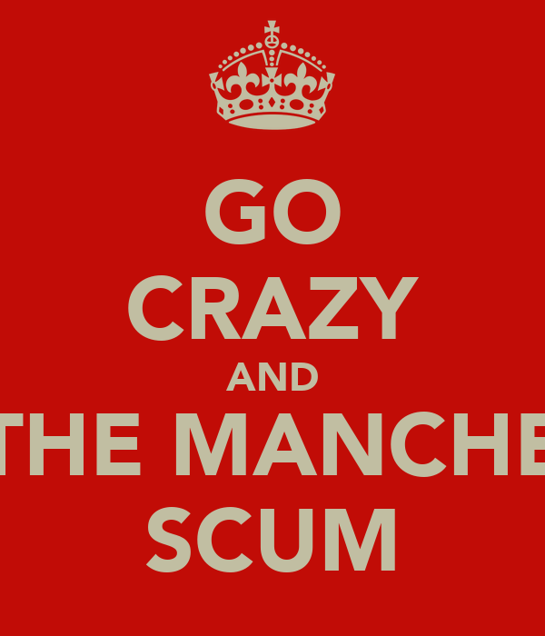 GO CRAZY AND KILL THE MANCHESTER SCUM