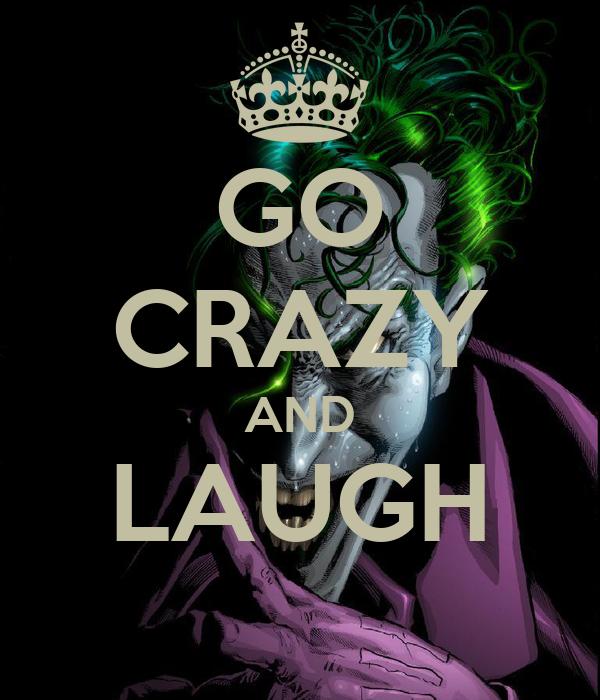 GO CRAZY AND  LAUGH