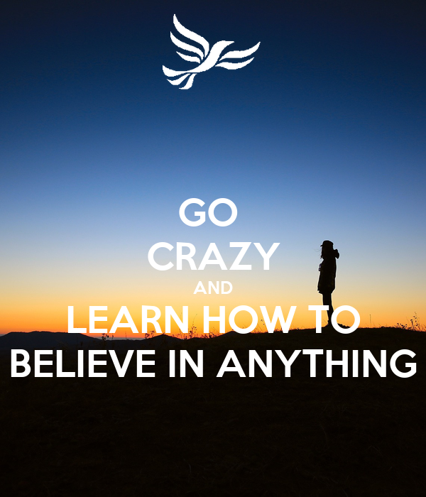 GO  CRAZY AND LEARN HOW TO BELIEVE IN ANYTHING