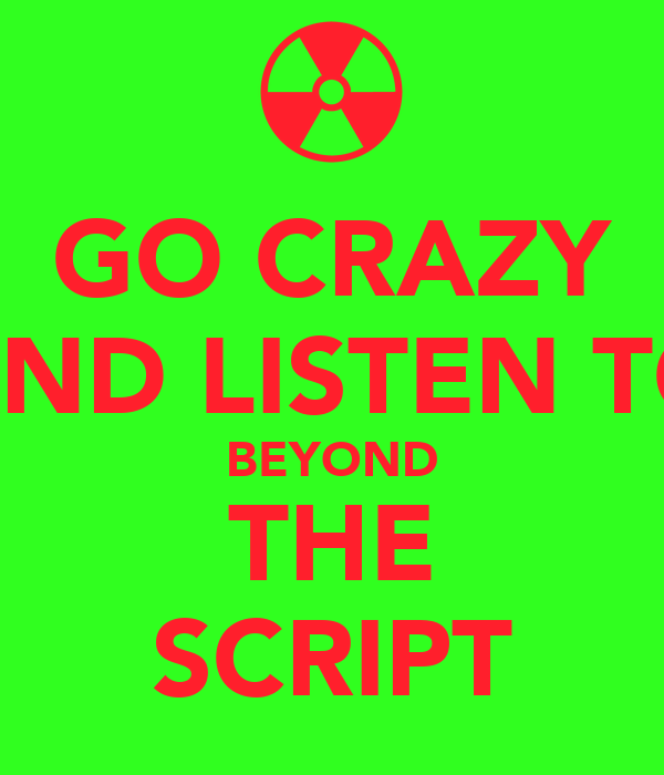 GO CRAZY AND LISTEN TO BEYOND THE SCRIPT