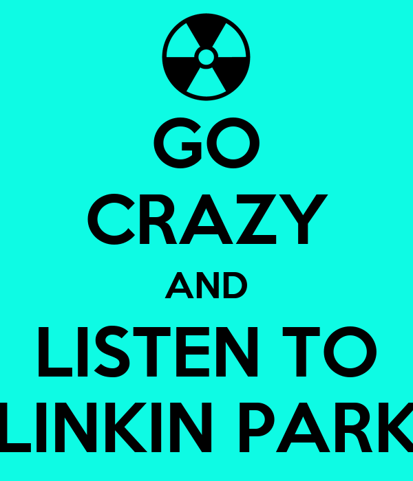 GO CRAZY AND LISTEN TO LINKIN PARK