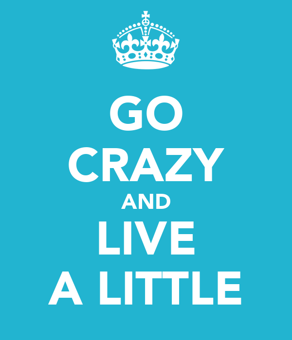GO CRAZY AND LIVE A LITTLE