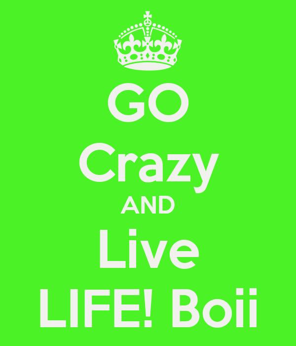 GO Crazy AND Live LIFE! Boii