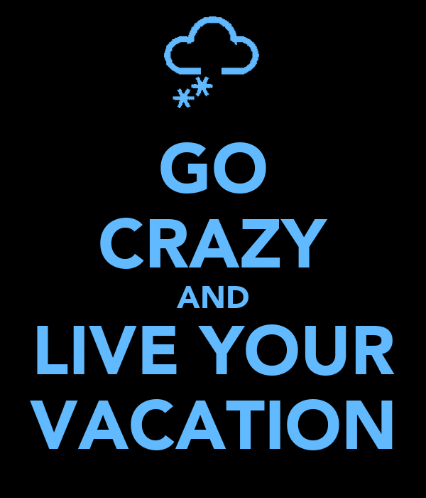 GO CRAZY AND LIVE YOUR VACATION