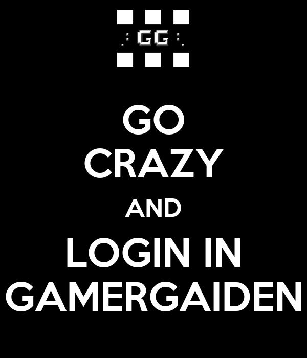 GO CRAZY AND LOGIN IN GAMERGAIDEN