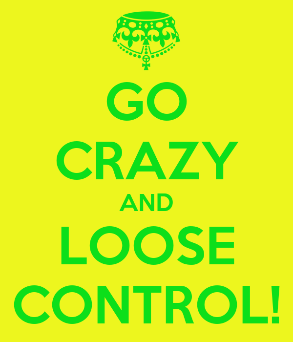 GO CRAZY AND LOOSE CONTROL!