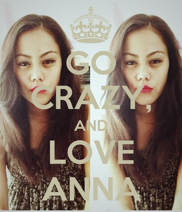 GO CRAZY, AND LOVE ANNA
