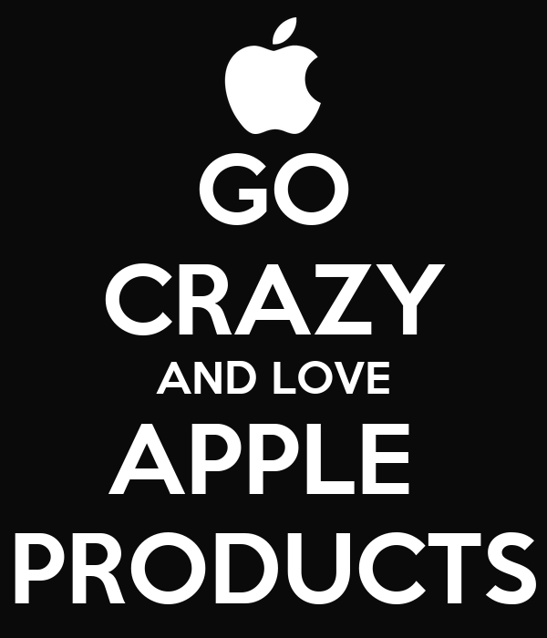 GO CRAZY AND LOVE APPLE  PRODUCTS