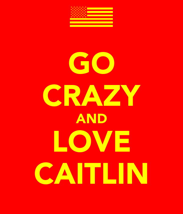 GO CRAZY AND LOVE CAITLIN