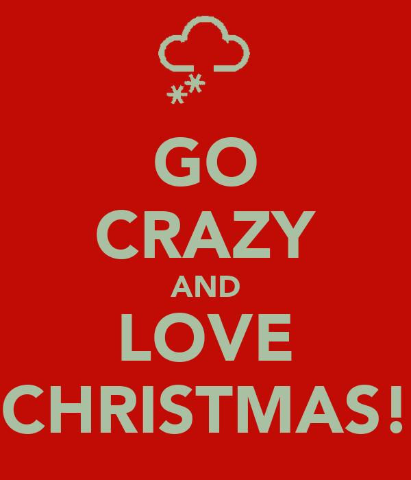 GO CRAZY AND LOVE CHRISTMAS!