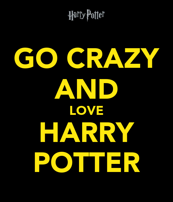 GO CRAZY AND LOVE HARRY POTTER
