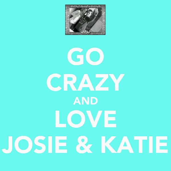 GO CRAZY AND LOVE JOSIE & KATIE