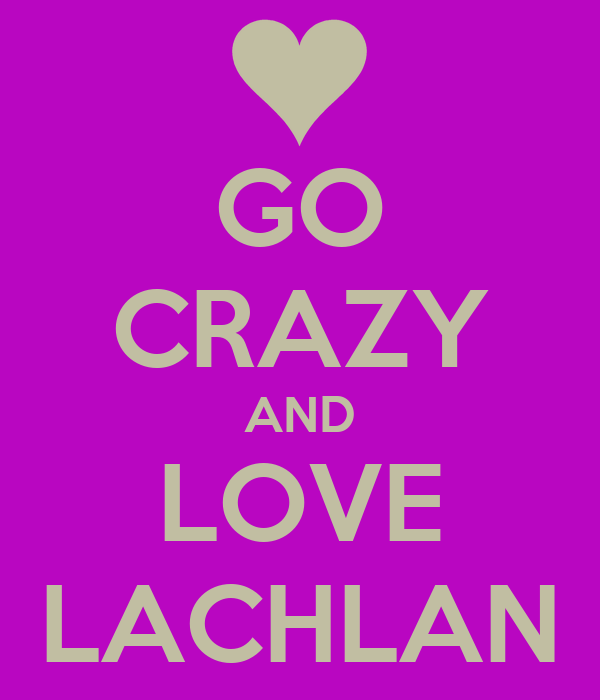 GO CRAZY AND LOVE LACHLAN