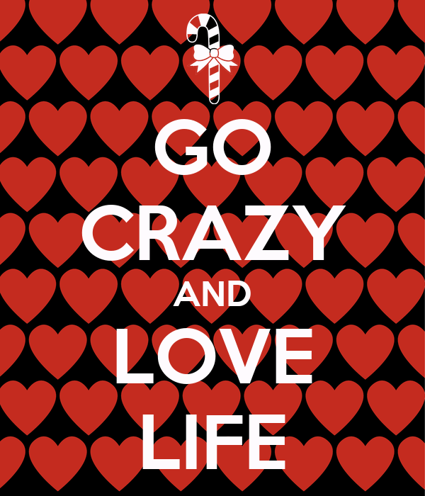 GO CRAZY AND LOVE LIFE