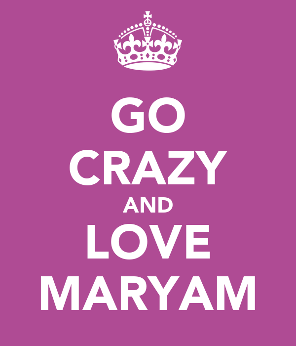 GO CRAZY AND LOVE MARYAM