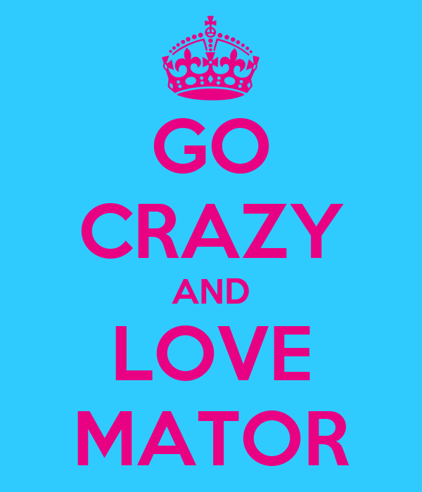 GO CRAZY AND LOVE MATOR