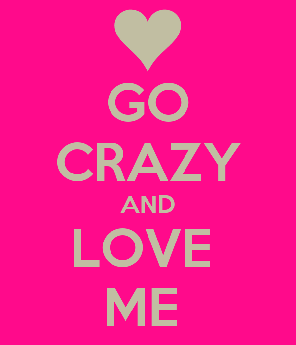 GO CRAZY AND LOVE  ME