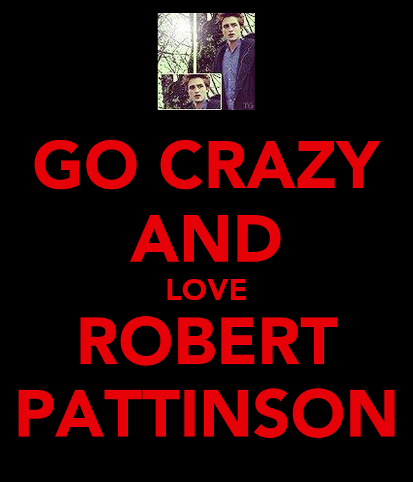 GO CRAZY AND LOVE ROBERT PATTINSON