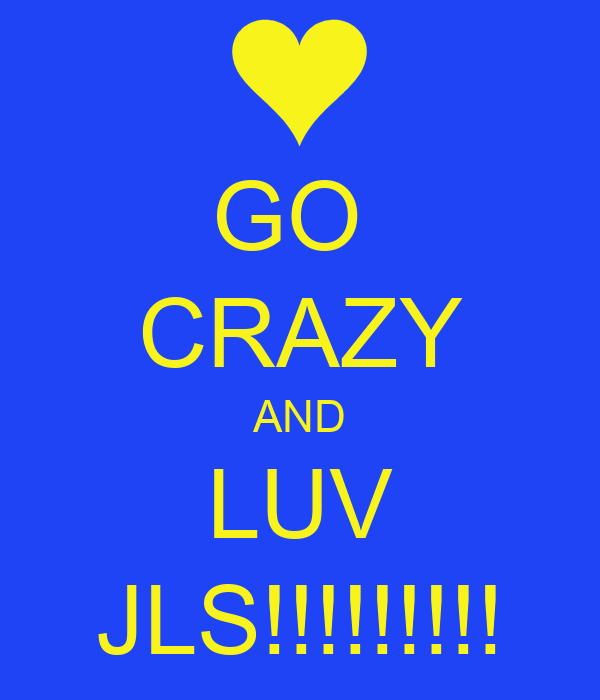 GO  CRAZY AND LUV JLS!!!!!!!!!