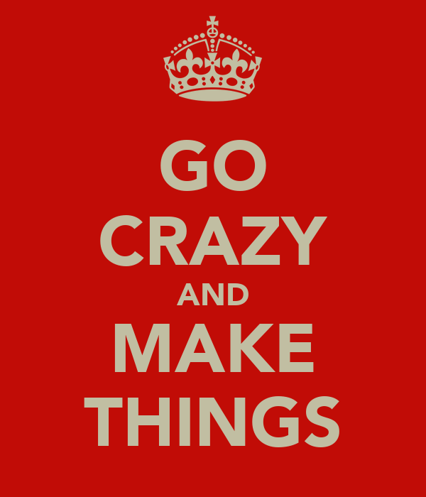 GO CRAZY AND MAKE THINGS