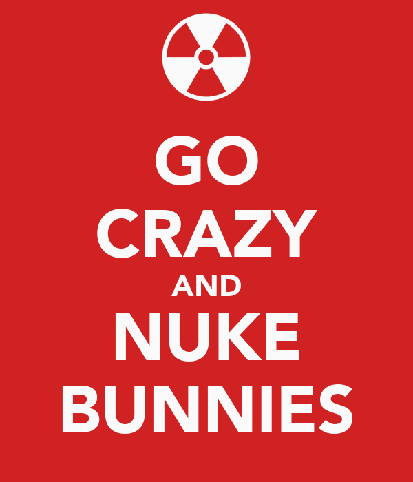GO CRAZY AND NUKE BUNNIES