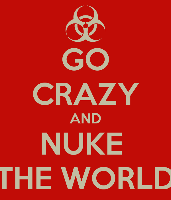 GO CRAZY AND NUKE  THE WORLD