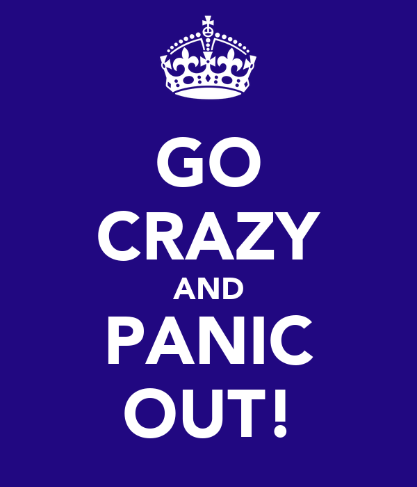GO CRAZY AND PANIC OUT!