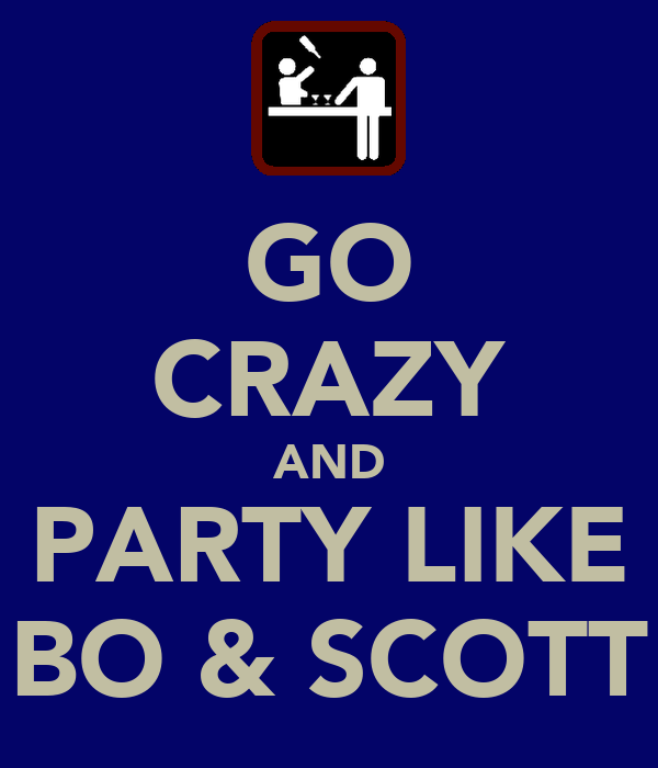 GO CRAZY AND PARTY LIKE BO & SCOTT