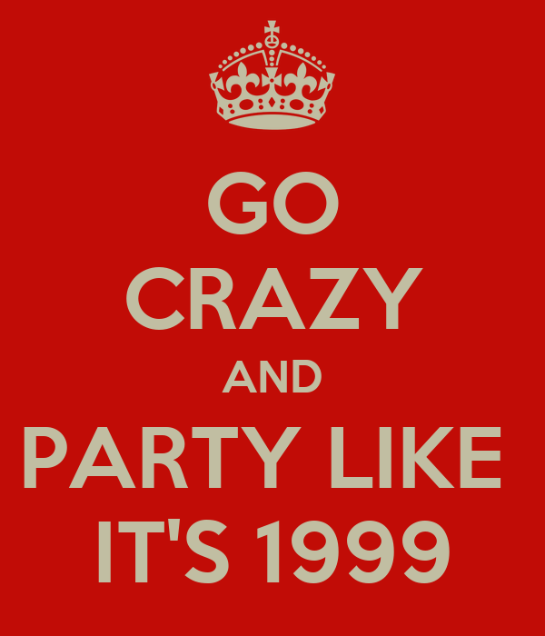 GO CRAZY AND PARTY LIKE  IT'S 1999