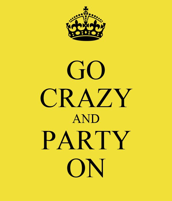 GO CRAZY AND PARTY ON